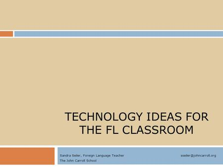 TECHNOLOGY IDEAS FOR THE FL CLASSROOM Sandra Seiler, Foreign Language Teacher The John Carroll School.