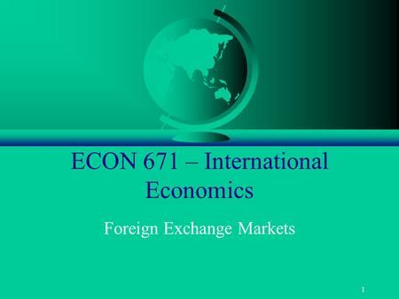 1 ECON 671 – International Economics Foreign Exchange Markets.
