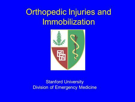 Orthopedic Injuries and Immobilization Stanford University Division of Emergency Medicine.