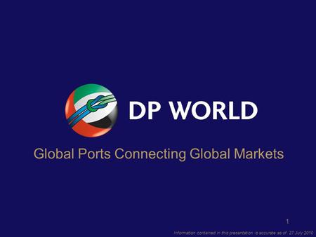 1 Information contained in this presentation is accurate as of 27 July 2010 Global Ports Connecting Global Markets.