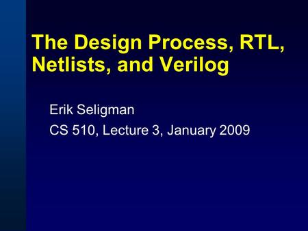 The Design Process, RTL, Netlists, and Verilog Erik Seligman CS 510, Lecture 3, January 2009.
