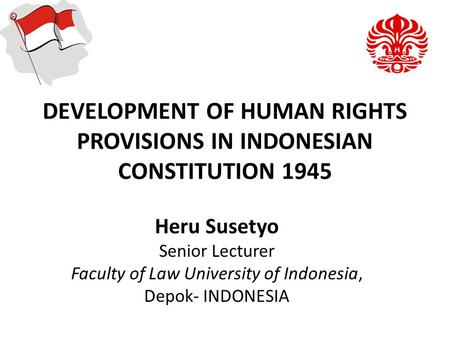 DEVELOPMENT OF HUMAN RIGHTS PROVISIONS IN INDONESIAN CONSTITUTION 1945 Heru Susetyo Senior Lecturer Faculty of Law University of Indonesia, Depok- INDONESIA.