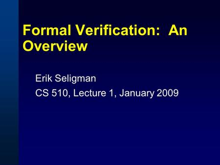 Formal Verification: An Overview Erik Seligman CS 510, Lecture 1, January 2009.