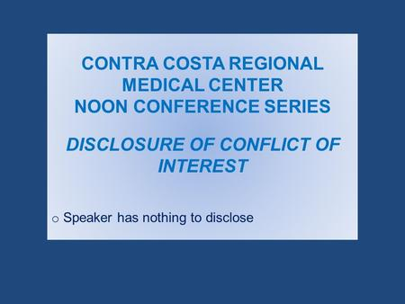 CONTRA COSTA REGIONAL MEDICAL CENTER NOON CONFERENCE SERIES DISCLOSURE OF CONFLICT OF INTEREST o Speaker has nothing to disclose.