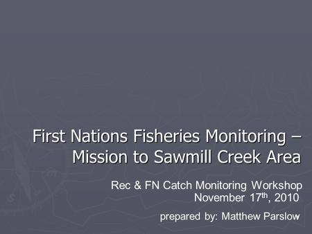 1 First Nations Fisheries Monitoring – Mission to Sawmill Creek Area November 17 th, 2010 Rec & FN Catch Monitoring Workshop prepared by: Matthew Parslow.