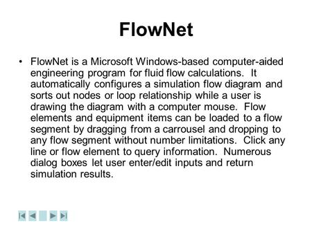 FlowNet FlowNet is a Microsoft Windows-based computer-aided engineering program for fluid flow calculations. It automatically configures a simulation flow.