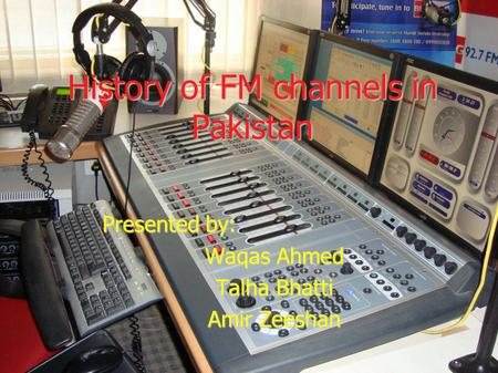 History of FM channels in Pakistan Presented by: Waqas Ahmed Talha Bhatti Amir Zeeshan.