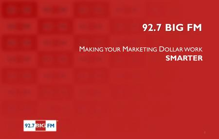92.7 BIG FM M AKING YOUR M ARKETING D OLLAR WORK SMARTER 1.