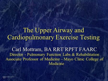 The Upper Airway and Cardiopulmonary Exercise Testing Carl Mottram, BA RRT RPFT FAARC Director - Pulmonary Function Labs & Rehabilitation Associate Professor.
