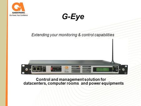 G-Eye Extending your monitoring & control capabilities Control and management solution for datacenters, computer rooms and power equipments.