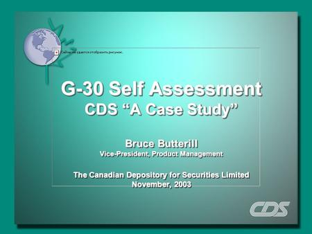"G-30 Self Assessment CDS ""A Case Study"" Bruce Butterill Vice-President, Product Management The Canadian Depository for Securities Limited November, 2003."