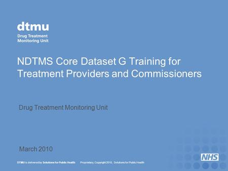 DTMU is delivered by Solutions for Public Health Proprietary, Copyright 2010, Solutions for Public Health NDTMS Core Dataset G Training for Treatment Providers.