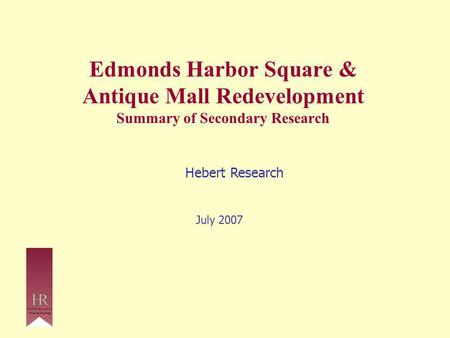 Edmonds Harbor Square & Antique Mall Redevelopment Summary of Secondary Research Hebert Research July 2007.