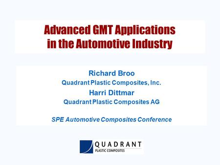 Advanced GMT Applications in the Automotive Industry Richard Broo Quadrant Plastic Composites, Inc. Harri Dittmar Quadrant Plastic Composites AG SPE Automotive.