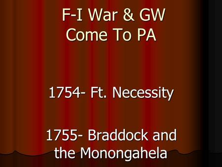 F-I War & GW Come To PA F-I War & GW Come To PA 1754- Ft. Necessity 1755- Braddock and the Monongahela.