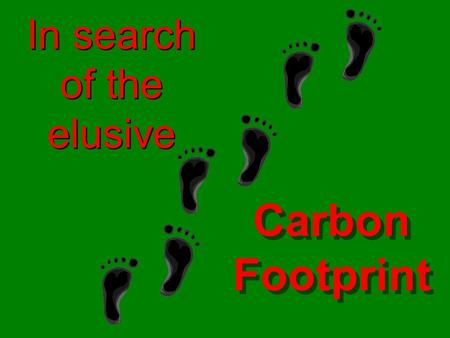 In search of the elusive Carbon Footprint. Recently several special interest groups have been preaching gloom and doom in hopes of getting a slice of.