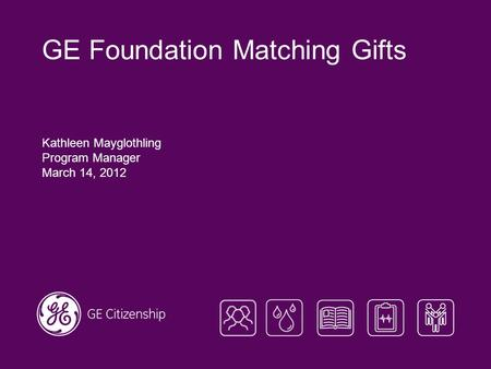 GE Foundation Matching Gifts Kathleen Mayglothling Program Manager March 14, 2012.