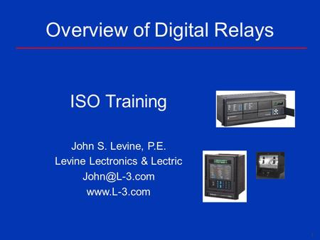 1 Overview of Digital Relays ISO Training John S. Levine, P.E. Levine Lectronics & Lectric