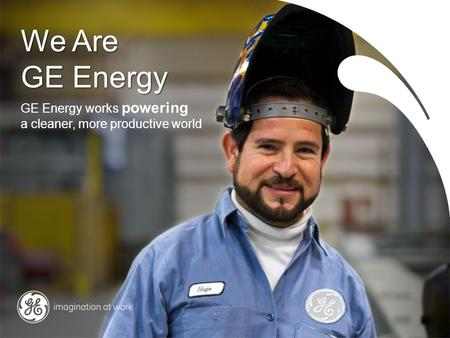 We Are GE Energy GE Energy works powering a cleaner, more productive world.
