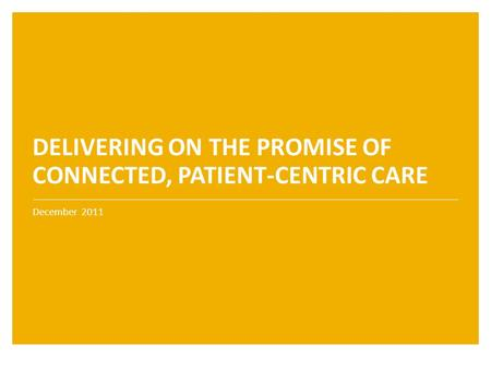 December 2011 DELIVERING ON THE PROMISE OF CONNECTED, PATIENT-CENTRIC CARE.