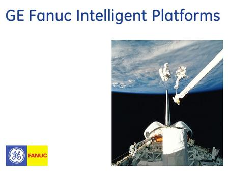 GE Fanuc Intelligent Platforms. 2 GE Fanuc Intelligent Platforms Corporate Overview ©2008 GE Fanuc Intelligent Platforms, Inc. All Rights Reserved Our.