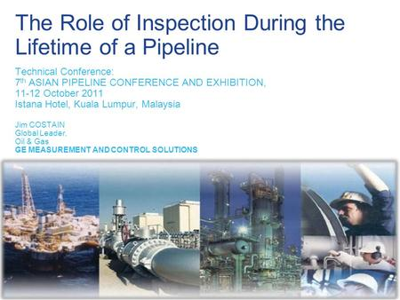 The Role of Inspection During the Lifetime of a Pipeline Technical Conference: 7 th ASIAN PIPELINE CONFERENCE AND EXHIBITION, 11-12 October 2011 Istana.
