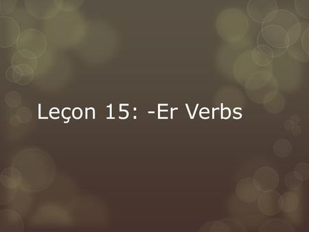 Leçon 15: -Er Verbs. Vocabulary Review  What does it mean to conjugate?  To change a verb from it's infinitive form  What is another name to call the.