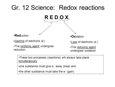 Gr. 12 Science: Redox reactions R E D O X Red uction Gaining of electrons (e - ) The oxidizing agent undergoes reduction Ox idation Loss of electrons (e.