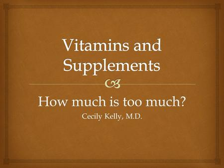 How much is too much? Cecily Kelly, M.D..   Recommended vitamins/supplements  Pregnancy  Osteoporosis  High cholesterol  Cold Prevention/Treatment.
