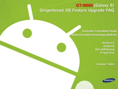 GT-I9000 (Galaxy S) Gingerbread OS Feature Upgrade FAQ Customer Consultant Guide Android mobile technology platform Version 3.0 Global CS ECC HHP Review.