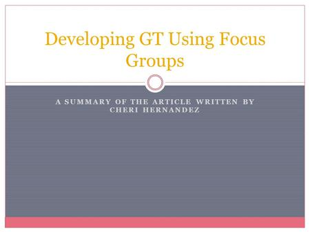 A SUMMARY OF THE ARTICLE WRITTEN BY CHERI HERNANDEZ Developing GT Using Focus Groups.