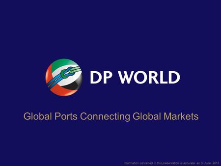 Information contained in this presentation is accurate as of June 2013 Global Ports Connecting Global Markets.