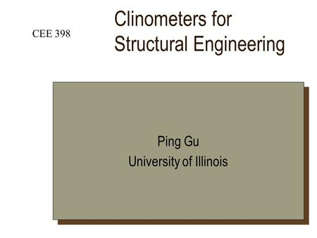 Clinometers for Structural Engineering CEE 398 Ping Gu University of Illinois Ping Gu University of Illinois.