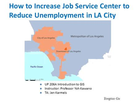 UP 206A Introduction to GIS Instructor: Professor Yoh Kawano TA: Jen Karmels Yongtao Gu How to Increase Job Service Center to Reduce Unemployment in LA.