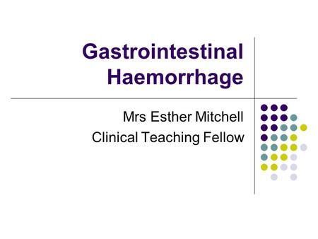 Gastrointestinal Haemorrhage Mrs Esther Mitchell Clinical Teaching Fellow.