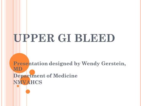 UPPER GI BLEED Presentation designed by Wendy Gerstein, MD Department of Medicine NMVAHCS.