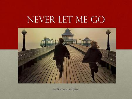 Never Let Me Go by Kazuo Ishiguro. Author Background Kazuo Ishiguro is a Japanese-British writer born on November 8 th 1954. He attended the University.