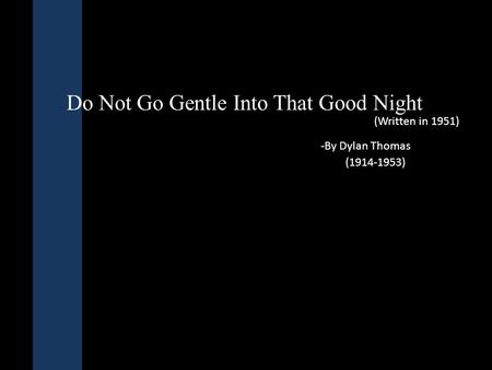 Do Not Go Gentle Into That Good Night -By Dylan Thomas (1914-1953) (Written in 1951)