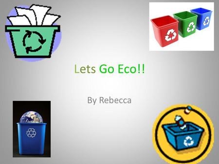 Lets Go Eco!! By Rebecca. Canals and Rivers are one of the best things on Earth, except they are turning into a rubbish hole which they shouldn't be like.