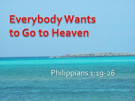 "Philippians 1:19-26 1. 74% of Americans believe in life after death 59% believe in hell ""This world is not my home"" ""Everybody wants to go to heaven…"""