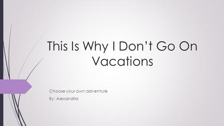 This Is Why I Don't Go On Vacations Choose your own adventure By: Alexandria.