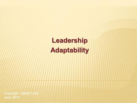 LeadershipAdaptability Copyright: Gilbert Lerio June 2013.