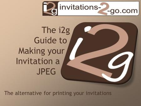 The i2g Guide to Making your Invitation a JPEG The alternative for printing your invitations.