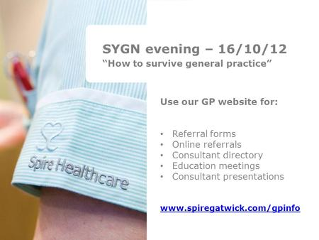 "SYGN evening – 16/10/12 ""How to survive general practice"" Use our GP website for: Referral forms Online referrals Consultant directory Education meetings."