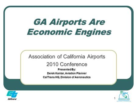 1 GA Airports Are Economic Engines Association of California Airports 2010 Conference Presented By: Derek Kantar, Aviation Planner CalTrans HQ, Division.