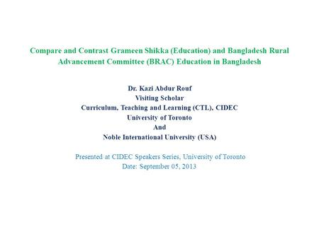Compare and Contrast Grameen Shikka (Education) and Bangladesh Rural Advancement Committee (BRAC) Education in Bangladesh Dr. Kazi Abdur Rouf Visiting.
