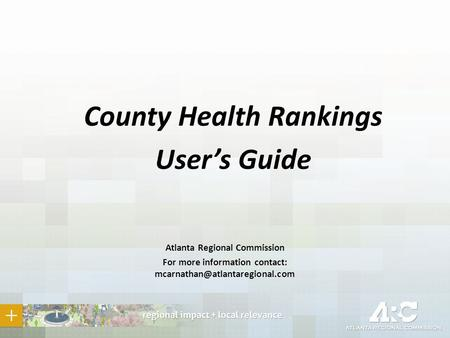 County Health Rankings User's Guide Atlanta Regional Commission For more information contact: