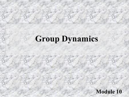 "Group Dynamics Module 10. Group Dynamics ""Never doubt that a small group of thoughtful citizens can change the world. Indeed, it is the only thing that."