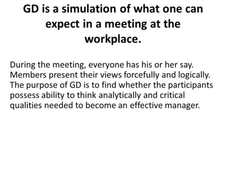 GD is a simulation of what one can expect in a meeting at the workplace. During the meeting, everyone has his or her say. Members present their views forcefully.