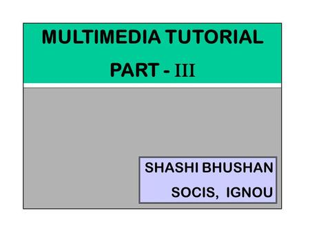 MULTIMEDIA TUTORIAL PART - III SHASHI BHUSHAN SOCIS, IGNOU.